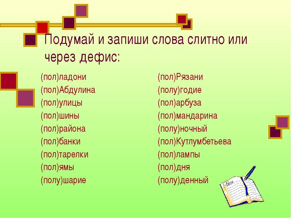 Подумай и запиши слова слитно или через дефис: (пол)ладони (пол)Абдулина (пол...