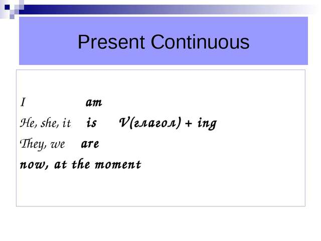 Present Continuous I am He, she, it is V(глагол) + ing They, we are now, at t...