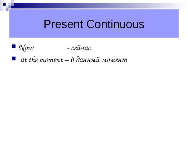 Present Continuous Now - сейчас at the moment – в данный момент