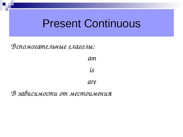 Present Continuous Вспомогательные глаголы: am is are В зависимости от местои...