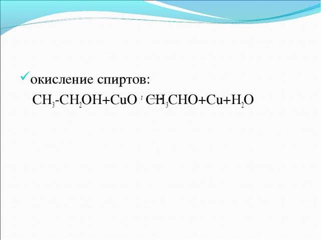 окисление спиртов:  CH3-CH2OH+CuO t CH3CHO+Cu+H2O
