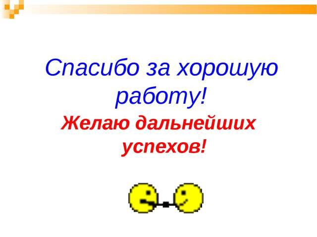 Спасибо за хорошую работу! Желаю дальнейших успехов!