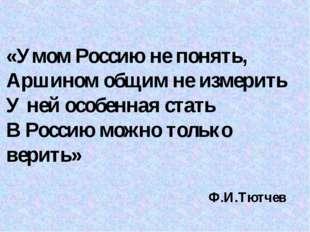 «Умом Россию не понять, Аршином общим не измерить У ней особенная стать В Рос