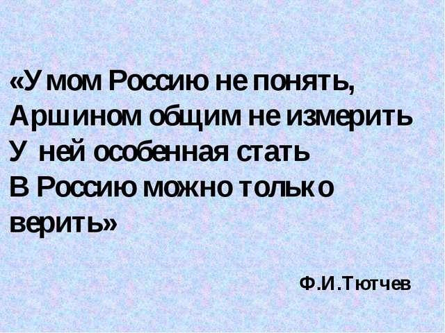 «Умом Россию не понять, Аршином общим не измерить У ней особенная стать В Рос...
