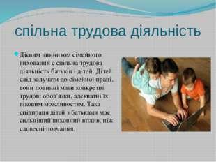 спільна трудова діяльність Дієвим чинником сімейного виховання є спільна труд