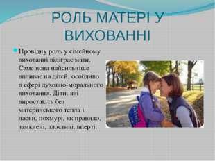 РОЛЬ МАТЕРІ У ВИХОВАННІ Провідну роль у сімейному вихованні відіграє мати. Са