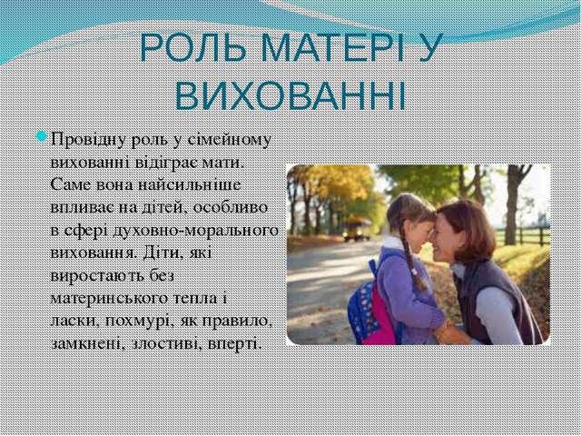 РОЛЬ МАТЕРІ У ВИХОВАННІ Провідну роль у сімейному вихованні відіграє мати. Са...