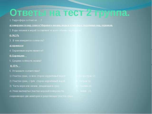 Ответы на тест 2 группа. 1. Гидросфера состоит из ….? а) поверхности вод суши...