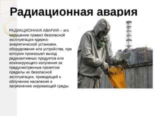 РАДИАЦИОННАЯ АВАРИЯ – это нарушение правил безопасной эксплуатации ядерно-эне