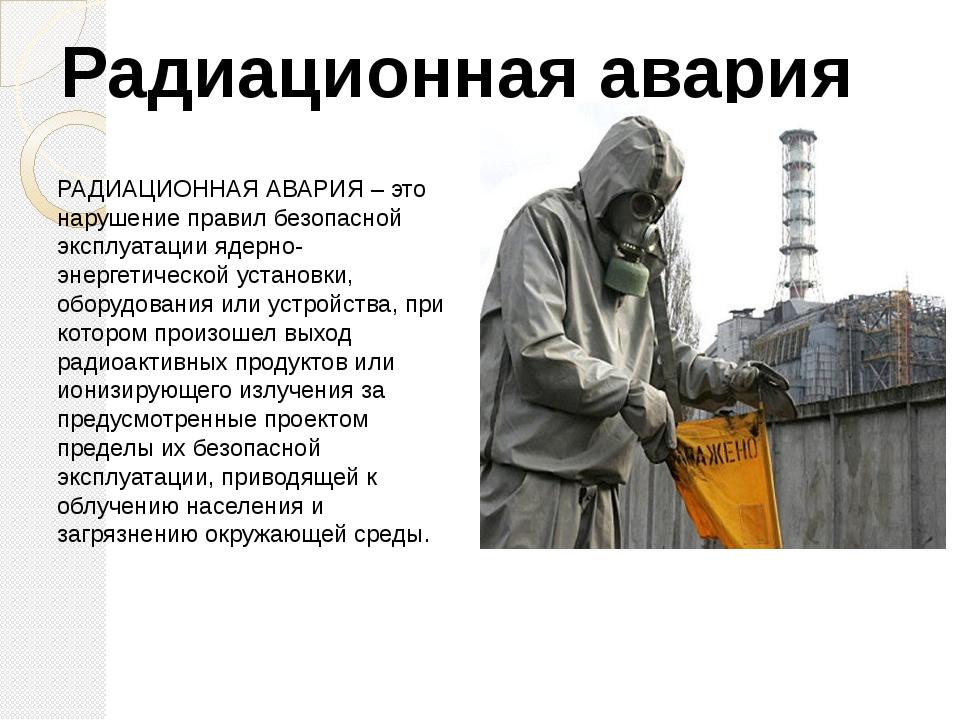 РАДИАЦИОННАЯ АВАРИЯ – это нарушение правил безопасной эксплуатации ядерно-эне...