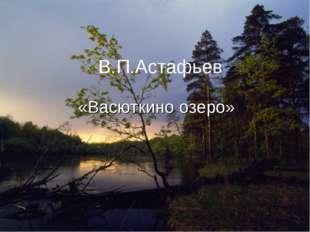 Творчество В.П.Астафьева «Васюткино озеро» Тест В.П.Астафьев «Васюткино озеро»