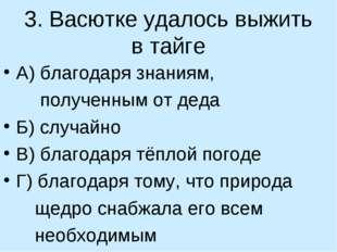 3. Васютке удалось выжить в тайге А) благодаря знаниям, полученным от деда Б)