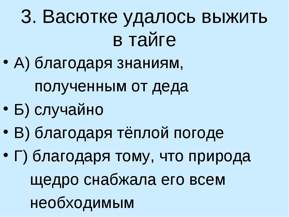 3. Васютке удалось выжить в тайге А) благодаря знаниям, полученным от деда Б)...
