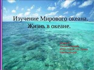 Изучение Мирового океана. Жизнь в океане. Сечина Л.Г. Учитель географии МКОУ