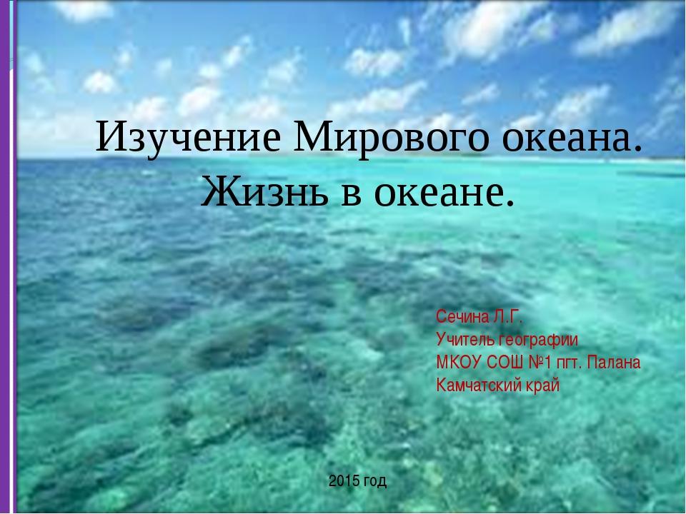 Изучение Мирового океана. Жизнь в океане. Сечина Л.Г. Учитель географии МКОУ...