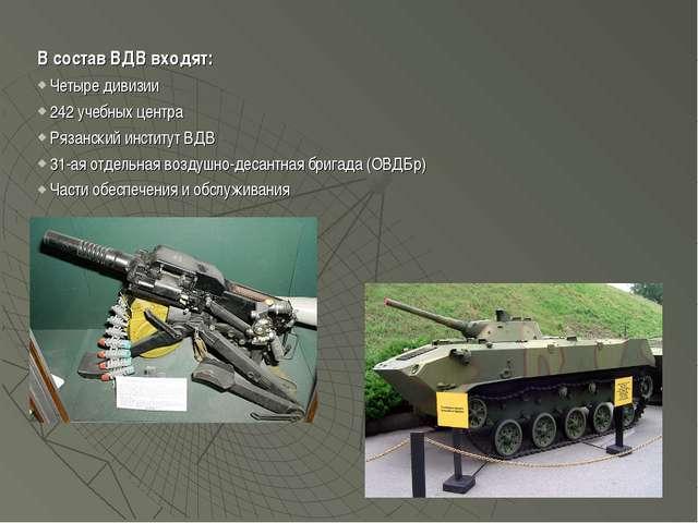 В состав ВДВ входят: Четыре дивизии 242 учебных центра Рязанский институт ВДВ...