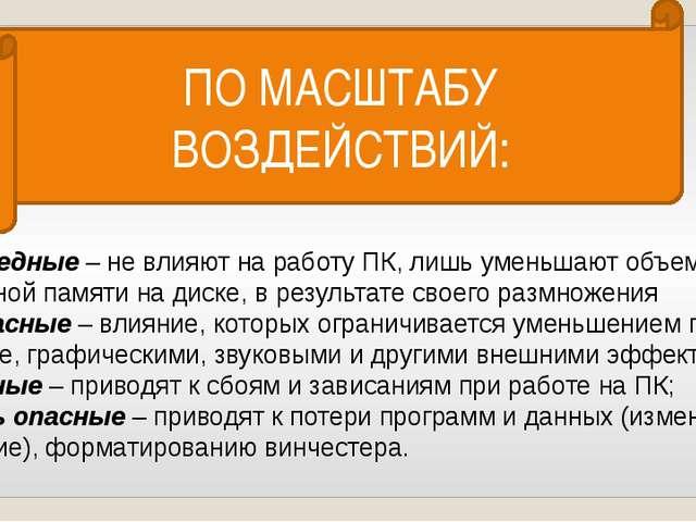 ПО МАСШТАБУ ВОЗДЕЙСТВИЙ: *Безвредные– не влияют на работу ПК, лишь уменьшаю...