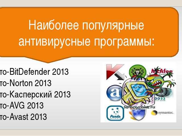 Наиболее популярные антивирусные программы: 1 место-BitDefender 2013 2 место-...