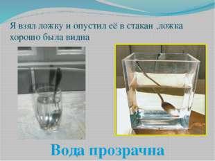 Я взял ложку и опустил её в стакан ,ложка хорошо была видна Вода прозрачна