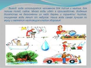 Вывод: вода используется человеком для питья и мытья, для полива полей, садо