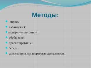 Методы: опросы; наблюдения; эксперименты- опыты; обобщение; прогнозирование;