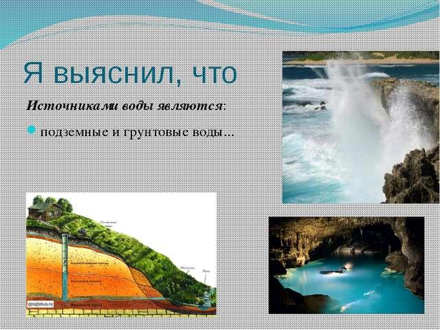 Я выяснил, что Источниками воды являются: подземные и грунтовые воды...
