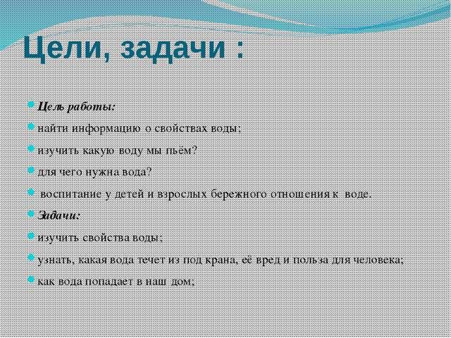 Цели, задачи : Цель работы: найти информацию о свойствах воды; изучить какую...