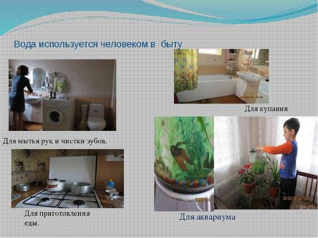 Вода используется человеком в быту Для мытья рук и чистки зубов. Для аквариум...