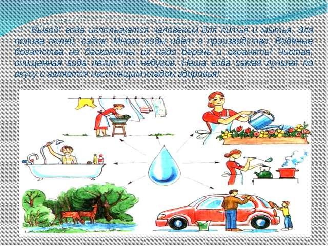 Вывод: вода используется человеком для питья и мытья, для полива полей, садо...