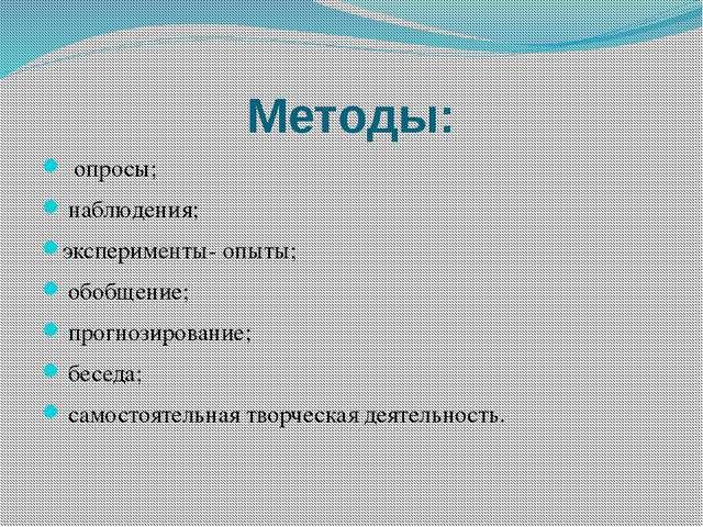 Методы: опросы; наблюдения; эксперименты- опыты; обобщение; прогнозирование;...