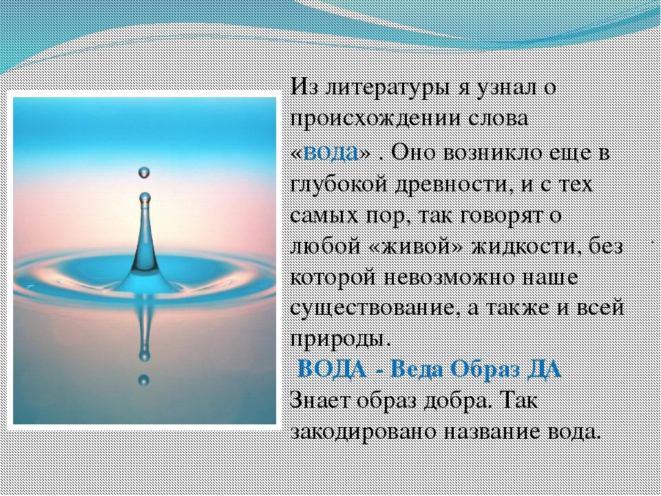 . Из литературы я узнал о происхождении слова «вода» . Оно возникло еще в г...