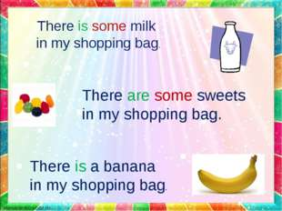 There is some milk in my shopping bag. There are some sweets in my shopping b