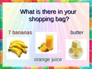 butter 7 bananas orange juice What is there in your shopping bag?