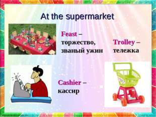 At the supermarket Trolley – тележка Feast – торжество, званый ужин Cashier –
