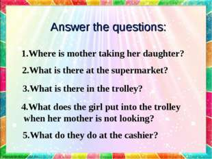 Answer the questions: 1.Where is mother taking her daughter? 2.What is there