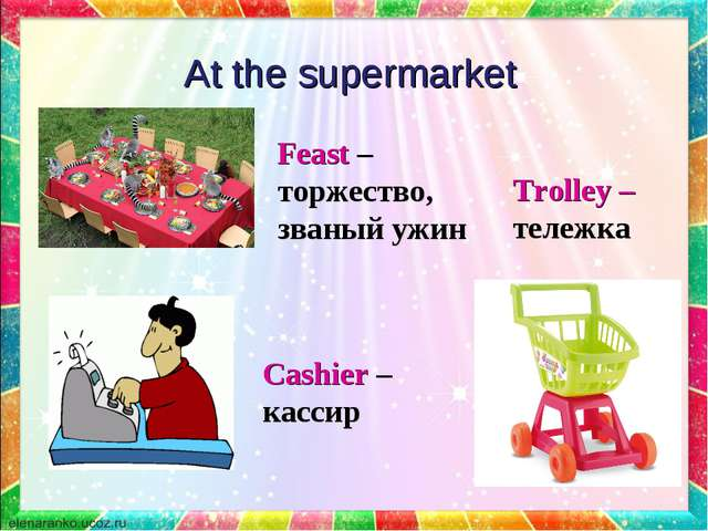 At the supermarket Trolley – тележка Feast – торжество, званый ужин Cashier –...
