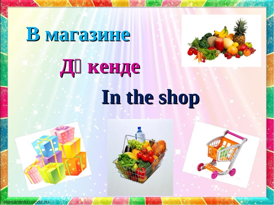 In the shop В магазине Дүкенде