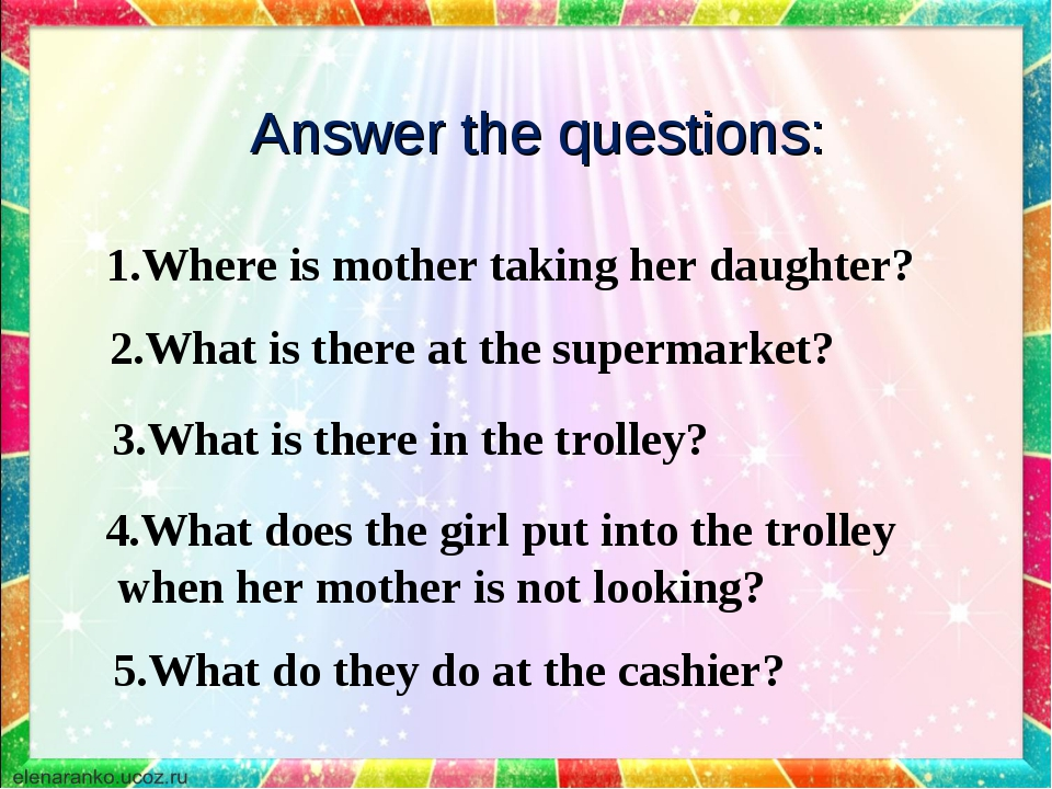 Answer the questions: 1.Where is mother taking her daughter? 2.What is there...