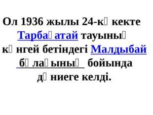 Ол 1936 жылы 24-көкекте Тарбағатайтауының күнгей бетіндегіМалдыбай бұлағын
