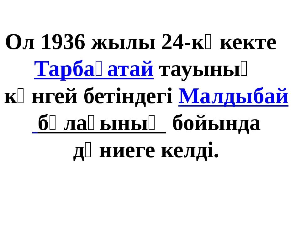 Ол 1936 жылы 24-көкекте Тарбағатайтауының күнгей бетіндегіМалдыбай бұлағын...