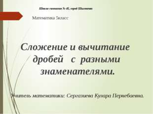 Школа-гимназия № 45, город Шымкент Математика 5класс Сложение и вычитание др