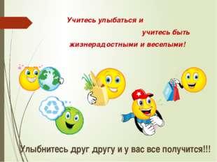 Учитесь улыбаться и учитесь быть жизнерадостными и веселыми! Улыбнитесь друг