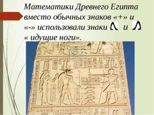 Математики Древнего Египта вместо обычных знаков «+» и «-» использовали знаки