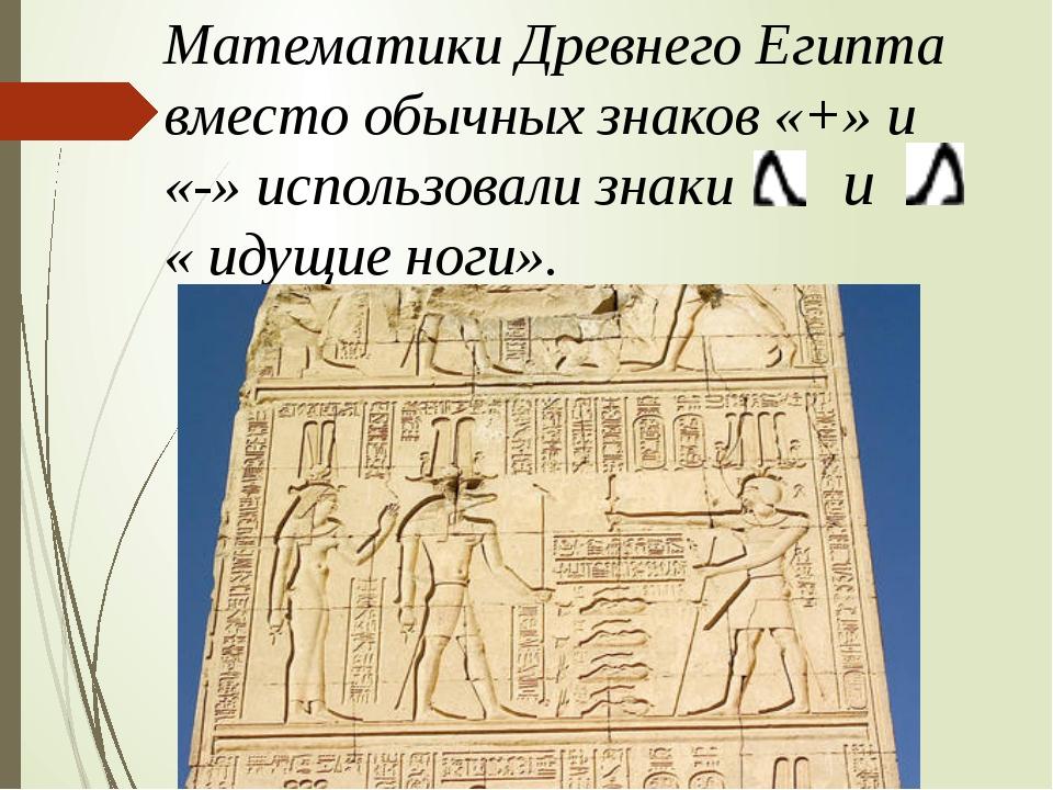 Математики Древнего Египта вместо обычных знаков «+» и «-» использовали знаки...