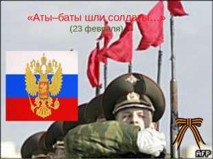 «Аты–баты шли солдаты…» (23 февраля)