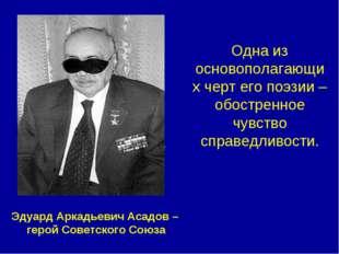 Э.Асадов – Герой Советского Союза Одна из основополагающих черт его поэзии –