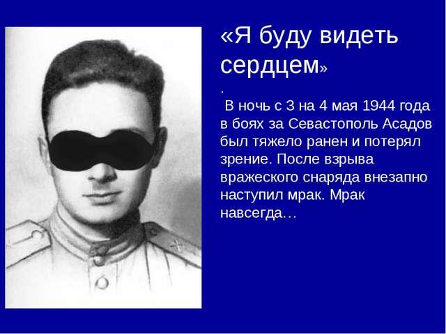 «Я буду видеть сердцем» . В ночь с 3 на 4 мая 1944 года в боях за Севастополь...