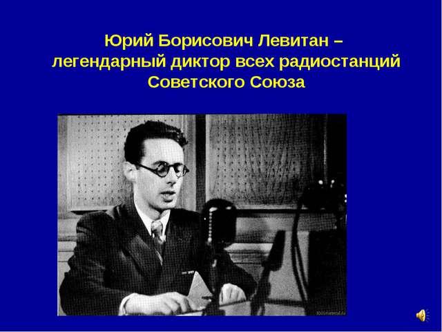 Юрий Борисович Левитан – легендарный диктор всех радиостанций Советского Союза