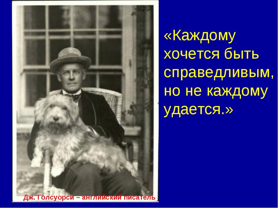 Дж. Голсуорси – английский писатель «Каждому хочется быть справедливым, но не...