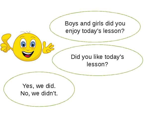 Boys and girls did you enjoy today's lesson? Yes, we did. No, we didn't. Did...